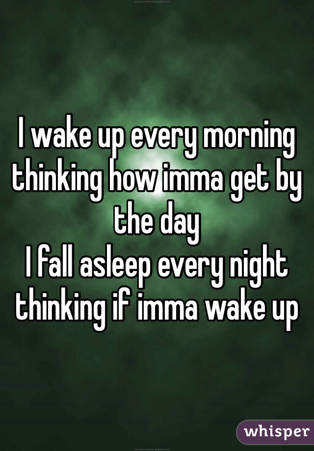 I wake up every morning thinking how imma get by the day  I fall asleep every night thinking if imma wake up