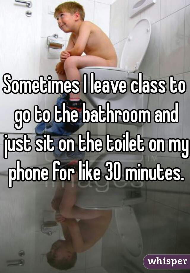Sometimes I leave class to go to the bathroom and just sit on the toilet on my phone for like 30 minutes.