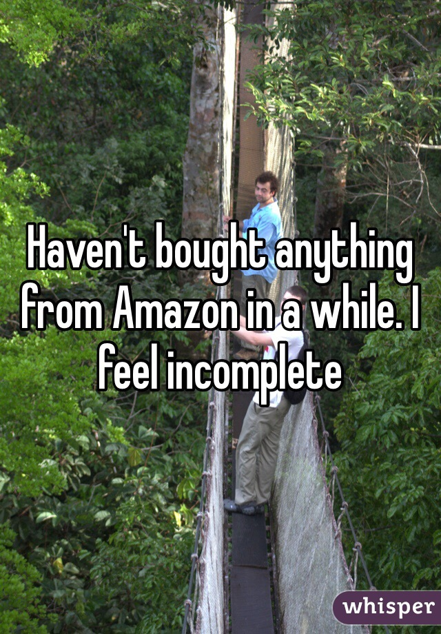 Haven't bought anything from Amazon in a while. I feel incomplete