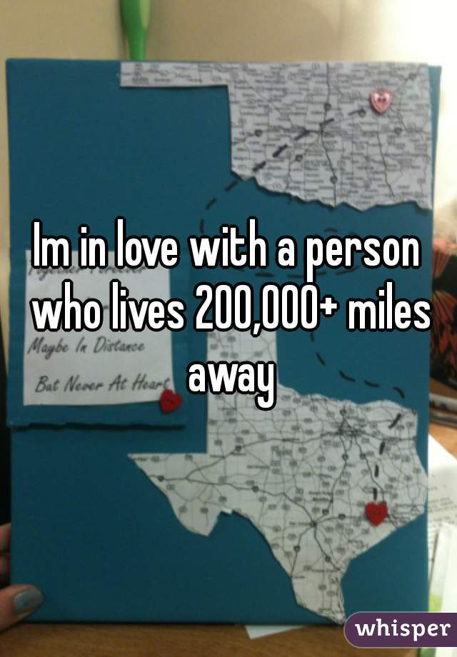 Im in love with a person who lives 200,000+ miles away 😔