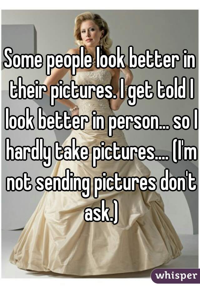 Some people look better in their pictures. I get told I look better in person... so I hardly take pictures.... (I'm not sending pictures don't ask.)