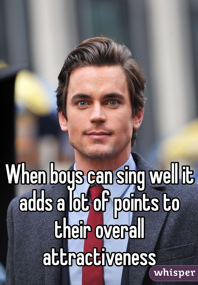 When boys can sing well it adds a lot of points to their overall attractiveness