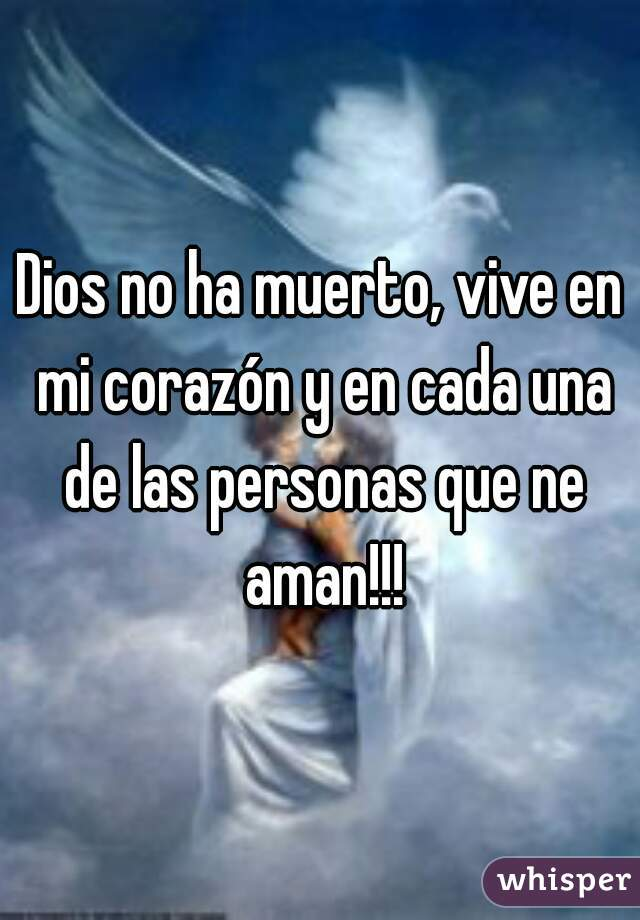 Dios no ha muerto, vive en mi corazón y en cada una de las personas que ne aman!!!