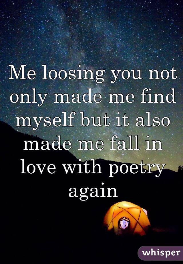 Me loosing you not only made me find myself but it also made me fall in love with poetry again