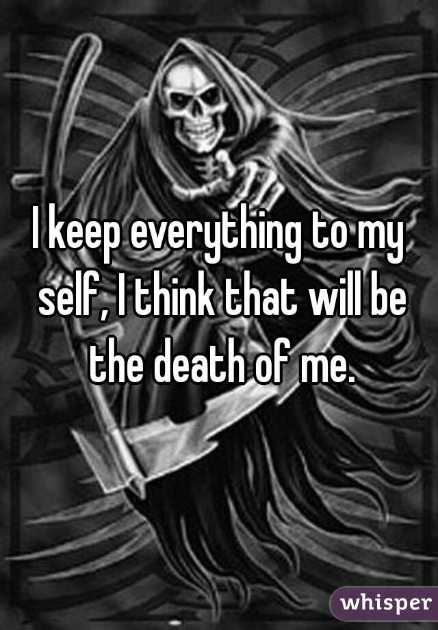 I keep everything to my self, I think that will be the death of me.