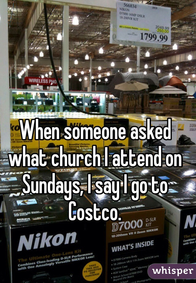 When someone asked what church I attend on Sundays, I say I go to Costco.