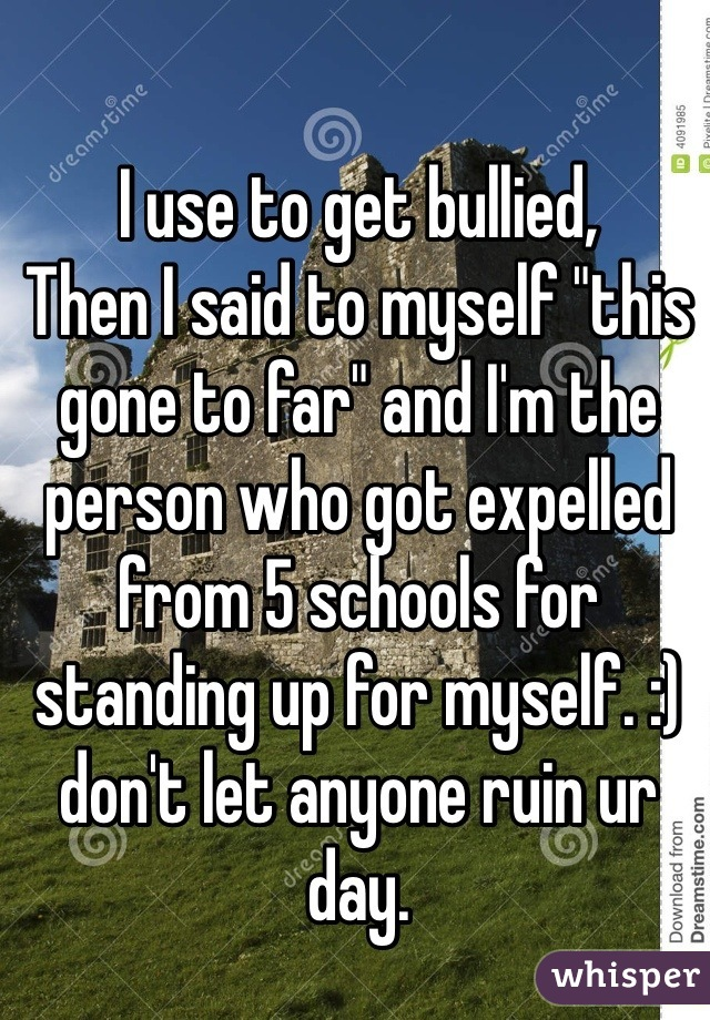 "I use to get bullied, Then I said to myself ""this gone to far"" and I'm the person who got expelled from 5 schools for standing up for myself. :) don't let anyone ruin ur day."