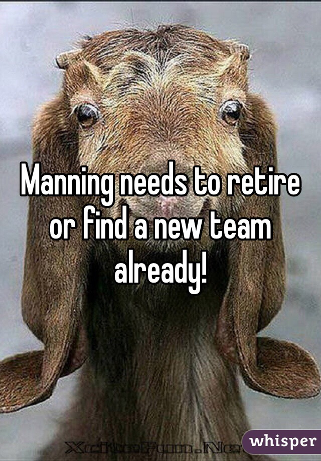 Manning needs to retire or find a new team already!