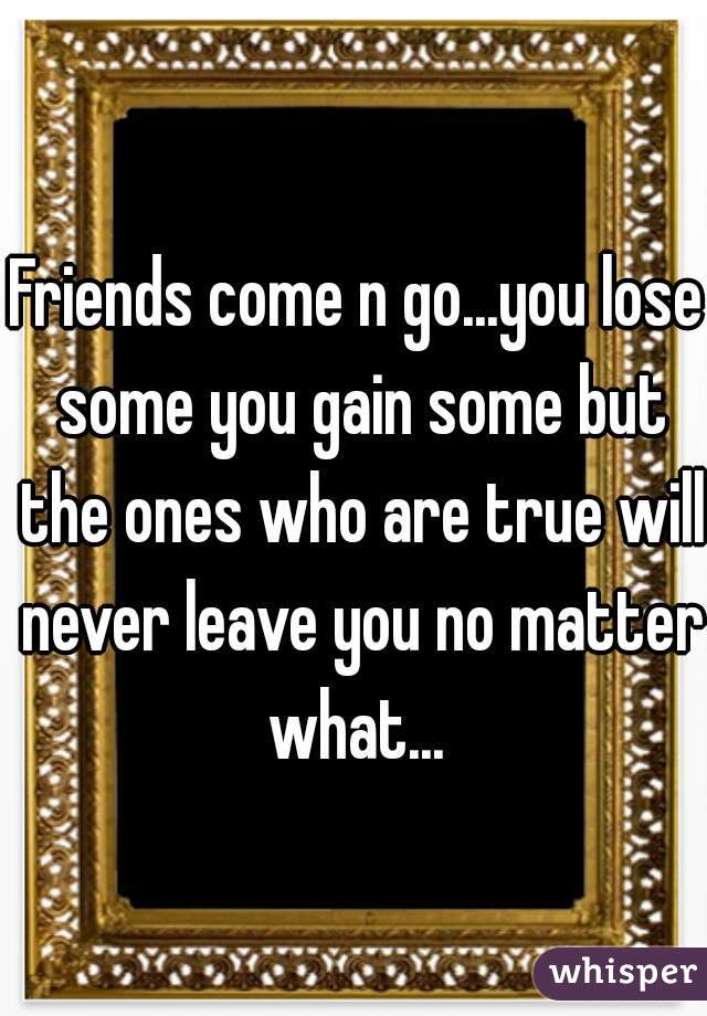 Friends come n go...you lose some you gain some but the ones who are true will never leave you no matter what...