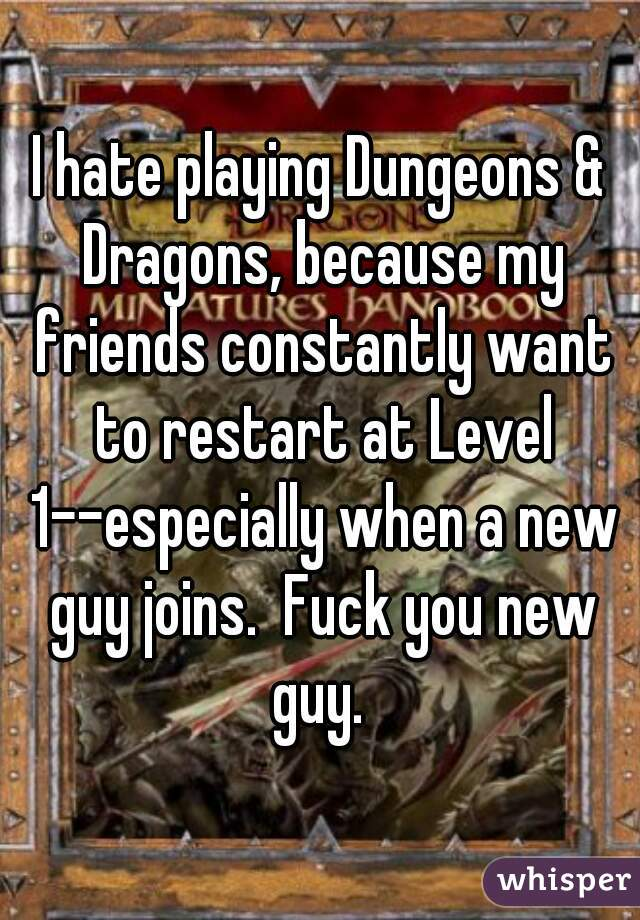 I hate playing Dungeons & Dragons, because my friends constantly want to restart at Level 1--especially when a new guy joins.  Fuck you new guy.