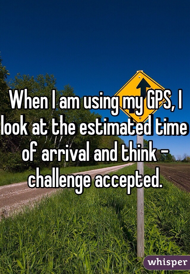 When I am using my GPS, I look at the estimated time of arrival and think - challenge accepted.