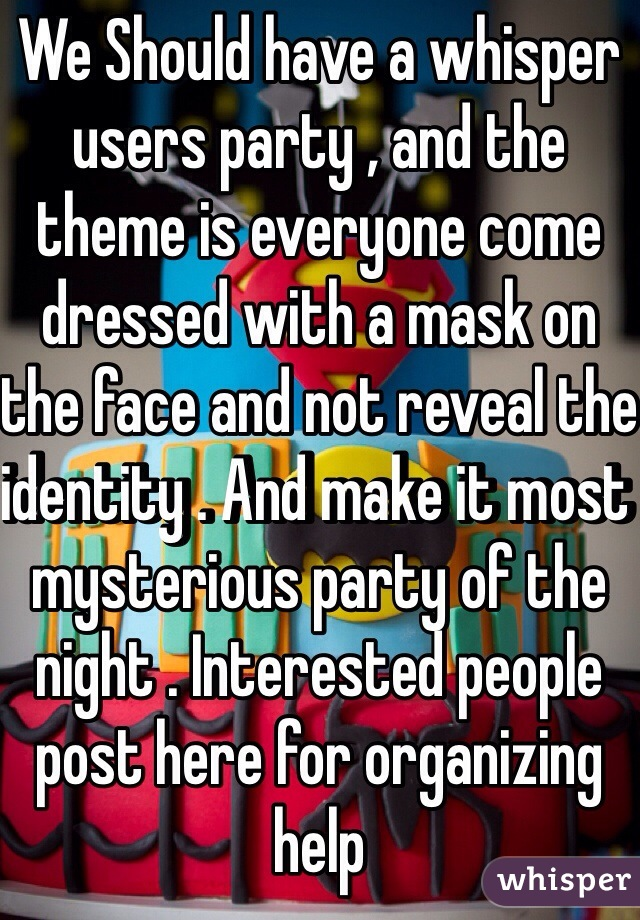 We Should have a whisper users party , and the theme is everyone come dressed with a mask on the face and not reveal the identity . And make it most mysterious party of the night . Interested people post here for organizing help