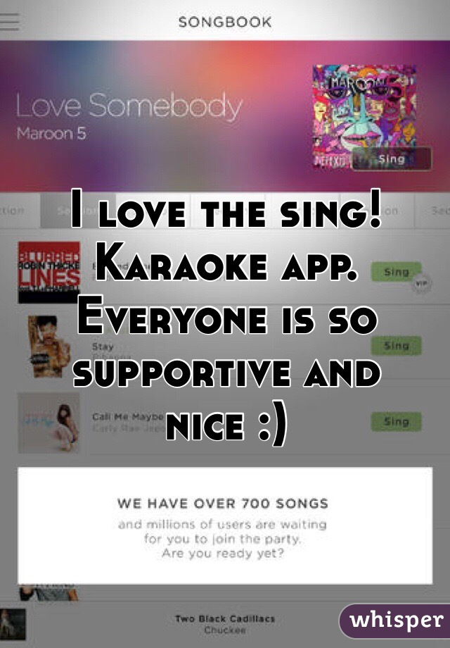 I love the sing! Karaoke app. Everyone is so supportive and nice :)