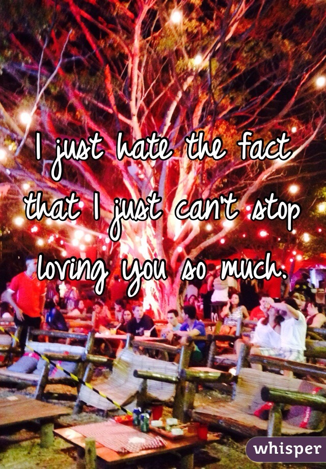I just hate the fact that I just can't stop loving you so much.