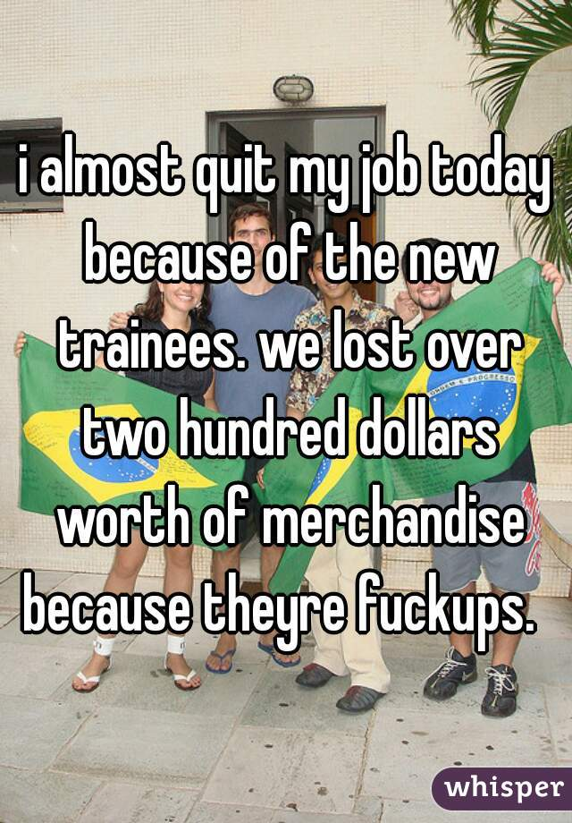 i almost quit my job today because of the new trainees. we lost over two hundred dollars worth of merchandise because theyre fuckups.
