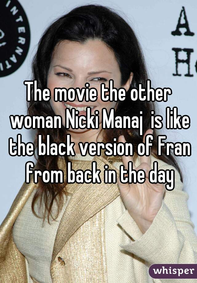 The movie the other woman Nicki Manaj  is like the black version of Fran from back in the day