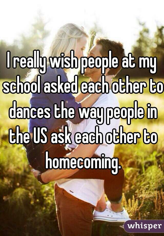 I really wish people at my school asked each other to dances the way people in the US ask each other to homecoming.
