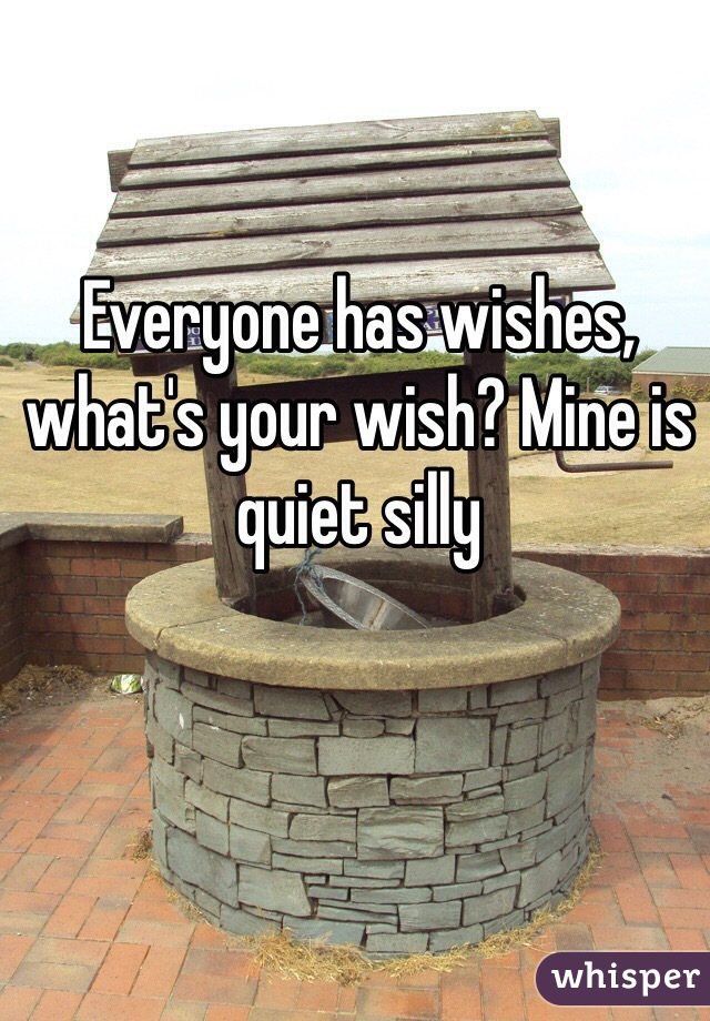 Everyone has wishes, what's your wish? Mine is quiet silly
