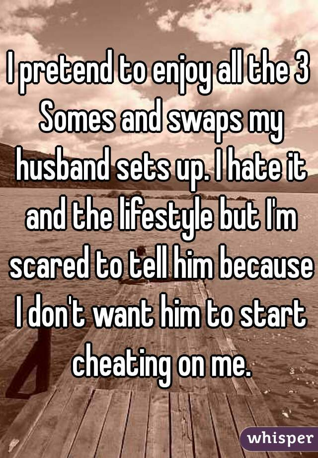 I pretend to enjoy all the 3 Somes and swaps my husband sets up. I hate it and the lifestyle but I'm scared to tell him because I don't want him to start cheating on me.