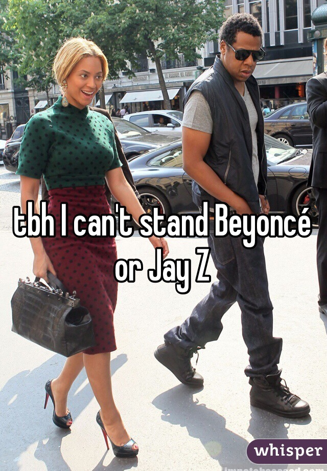 tbh I can't stand Beyoncé or Jay Z