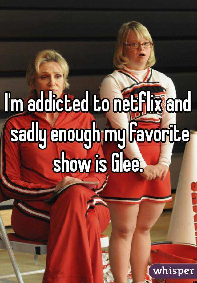 I'm addicted to netflix and sadly enough my favorite show is Glee.
