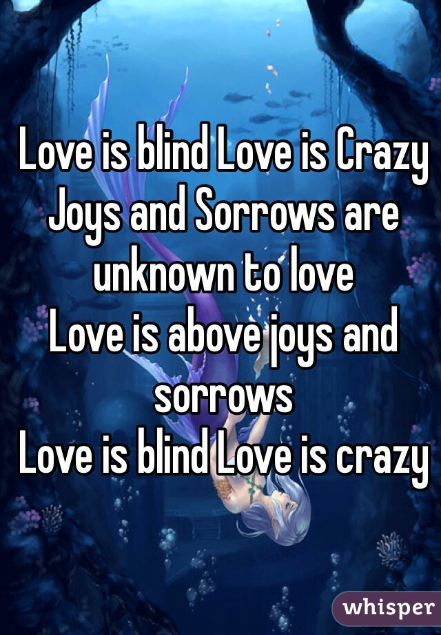 Love is blind Love is Crazy Joys and Sorrows are unknown to love Love is above joys and sorrows Love is blind Love is crazy