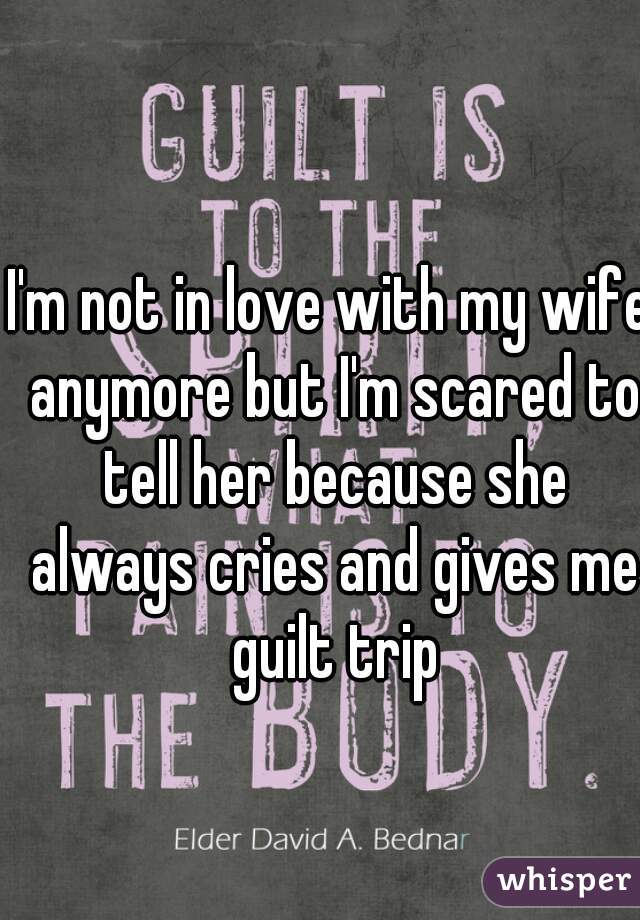 I'm not in love with my wife anymore but I'm scared to tell her because she always cries and gives me guilt trip