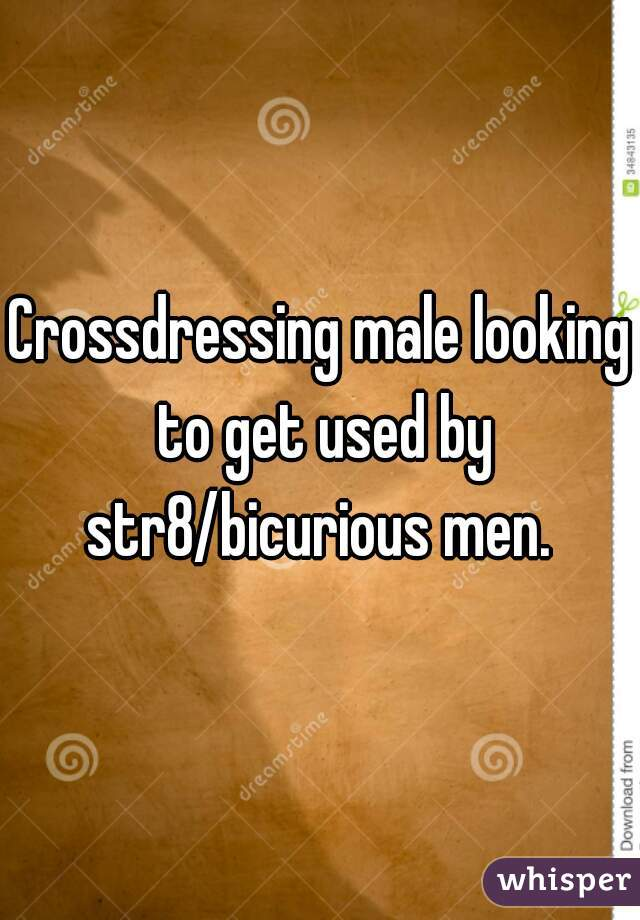 Crossdressing male looking to get used by str8/bicurious men.