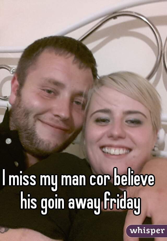 I miss my man cor believe his goin away friday