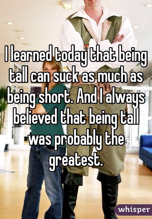 I learned today that being tall can suck as much as being short. And I always believed that being tall was probably the greatest.