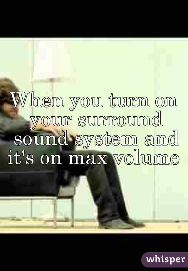 When you turn on your surround sound system and it's on max volume
