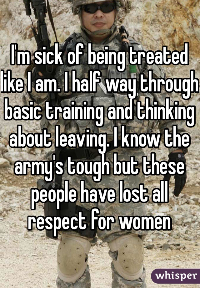 I'm sick of being treated like I am. I half way through basic training and thinking about leaving. I know the army's tough but these people have lost all respect for women