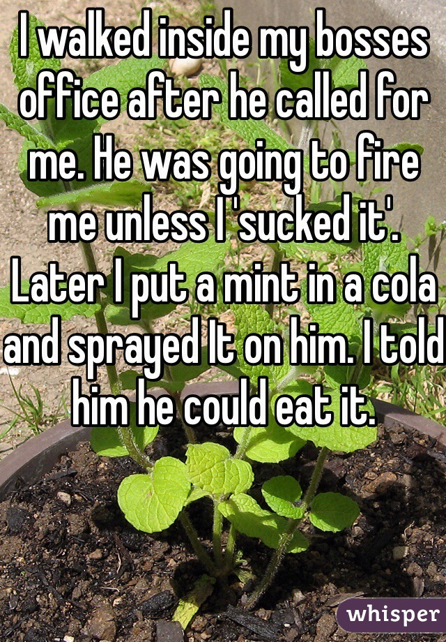 I walked inside my bosses office after he called for me. He was going to fire me unless I 'sucked it'. Later I put a mint in a cola and sprayed It on him. I told him he could eat it.