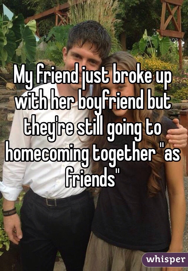 """My friend just broke up with her boyfriend but they're still going to homecoming together """"as friends"""""""