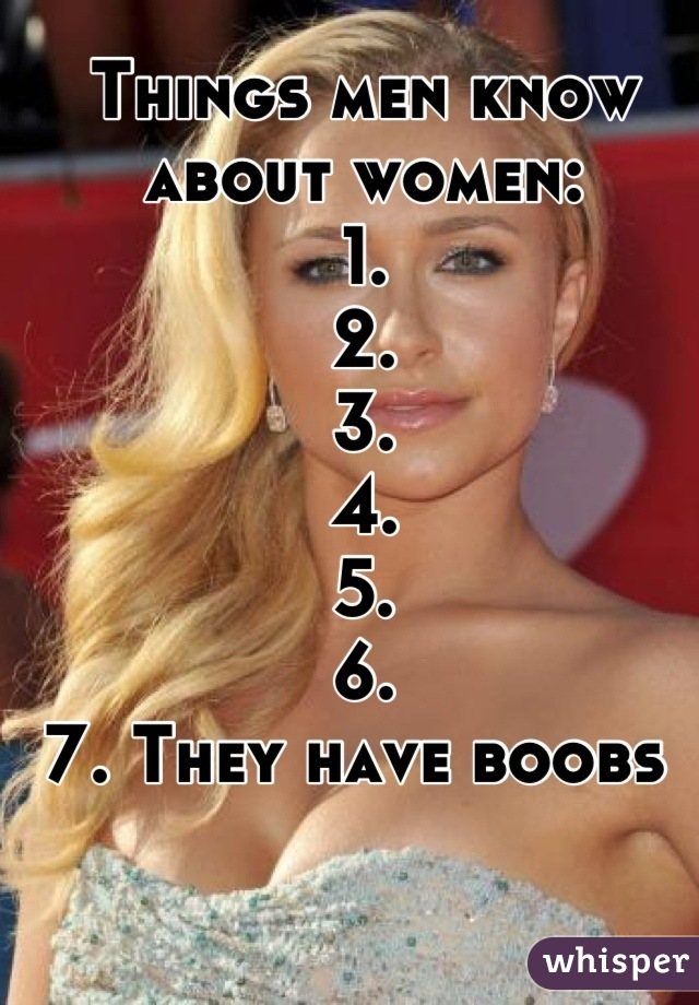 Things men know about women:  1.  2.  3.  4.  5.  6.  7. They have boobs