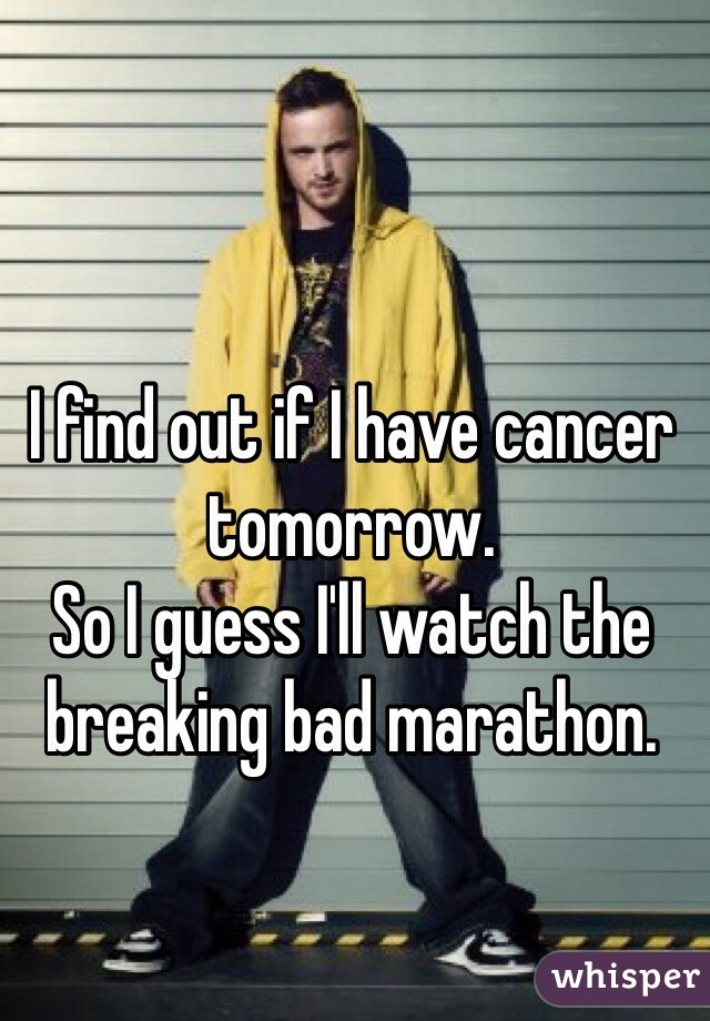 I find out if I have cancer tomorrow.  So I guess I'll watch the breaking bad marathon.