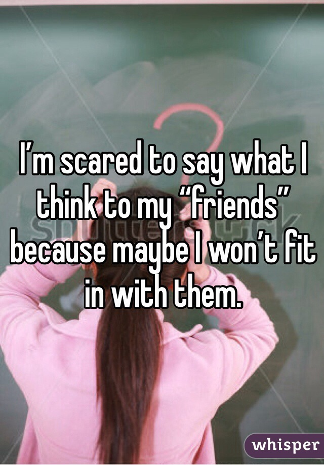 """I'm scared to say what I think to my """"friends"""" because maybe I won't fit in with them."""