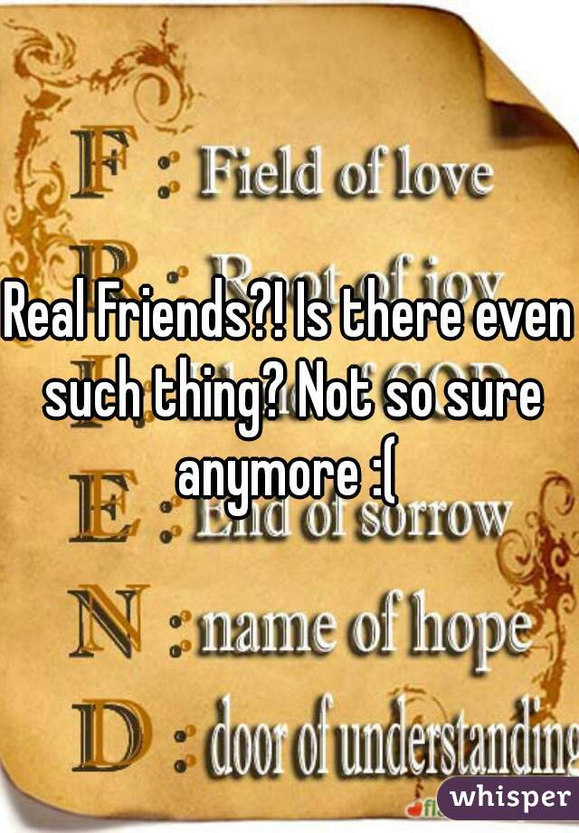 Real Friends?! Is there even such thing? Not so sure anymore :(