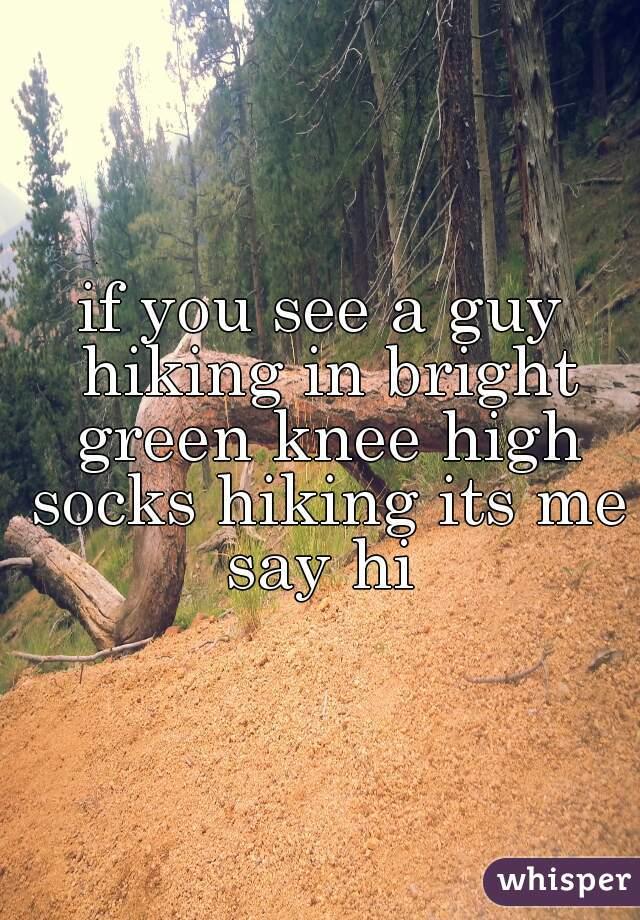 if you see a guy hiking in bright green knee high socks hiking its me say hi