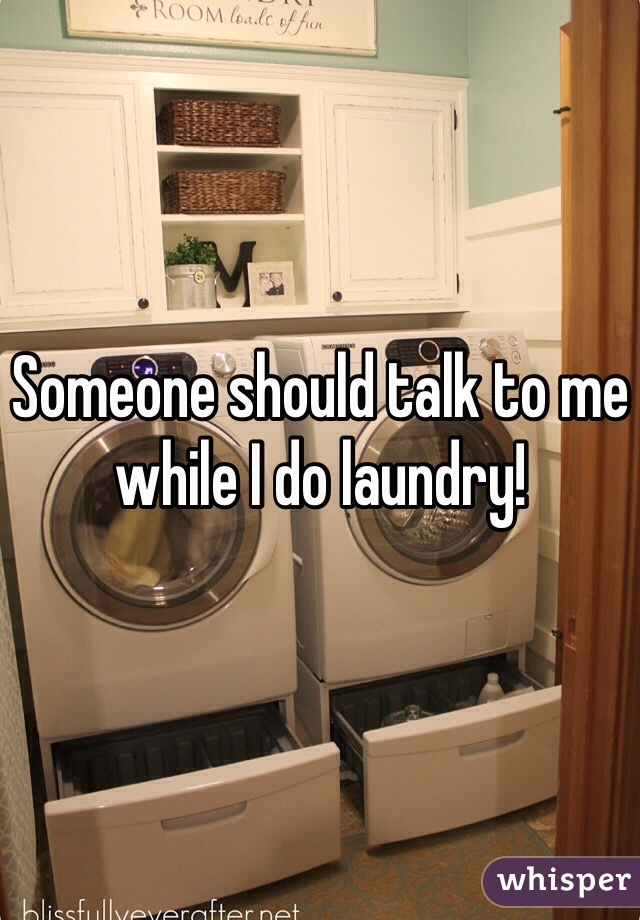 Someone should talk to me while I do laundry!