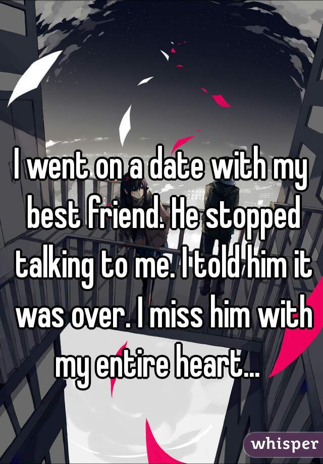I went on a date with my best friend. He stopped talking to me. I told him it was over. I miss him with my entire heart...
