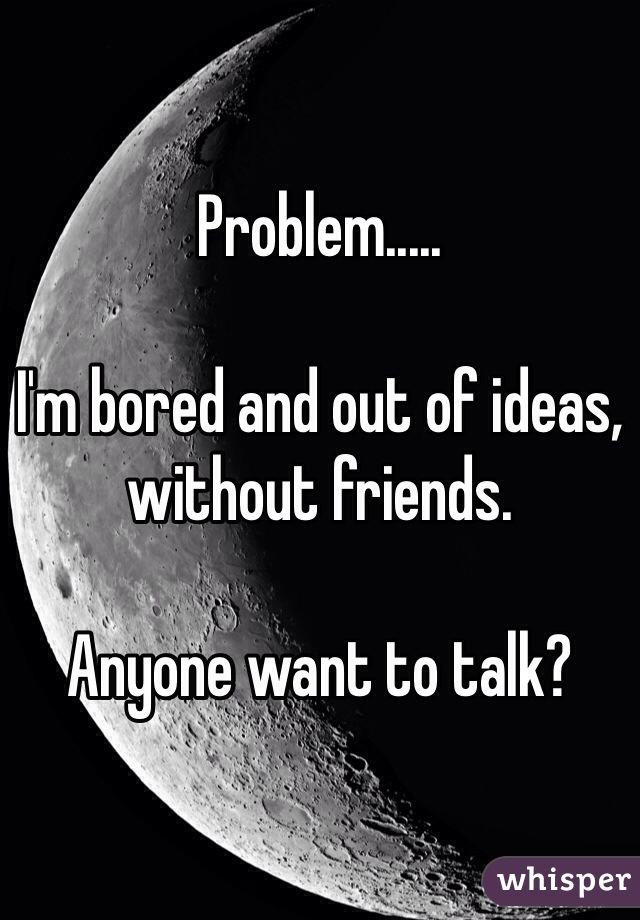 Problem.....  I'm bored and out of ideas, without friends.  Anyone want to talk?