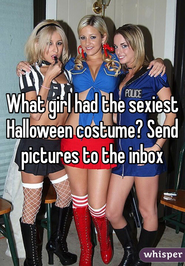 What girl had the sexiest Halloween costume? Send pictures to the inbox