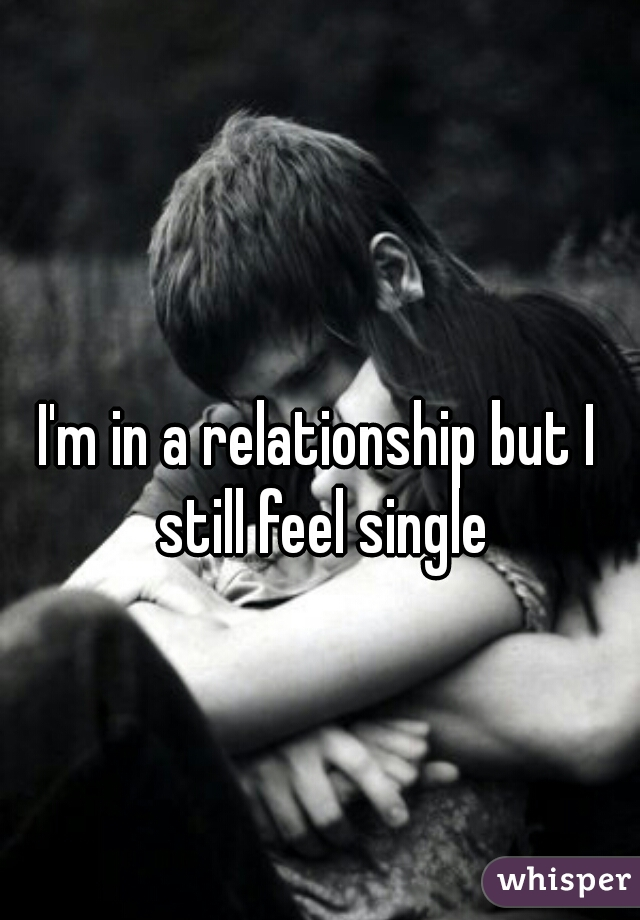 I'm in a relationship but I still feel single