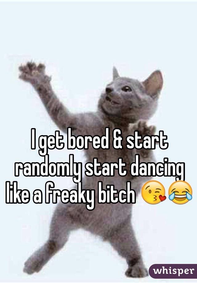 I get bored & start randomly start dancing like a freaky bitch 😘😂