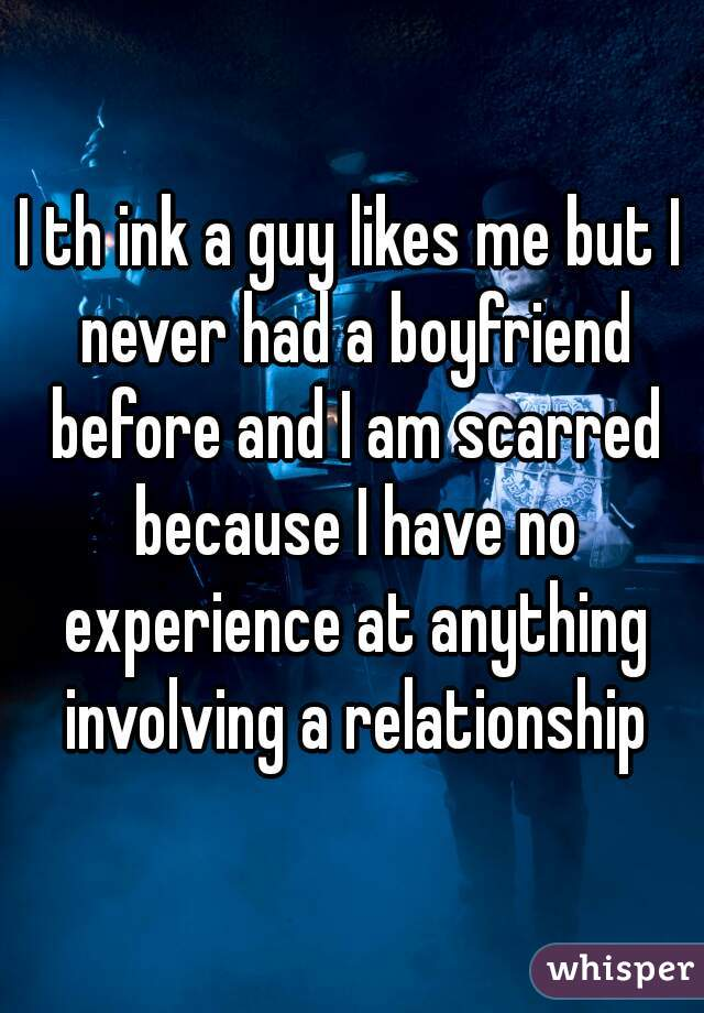 I th ink a guy likes me but I never had a boyfriend before and I am scarred because I have no experience at anything involving a relationship
