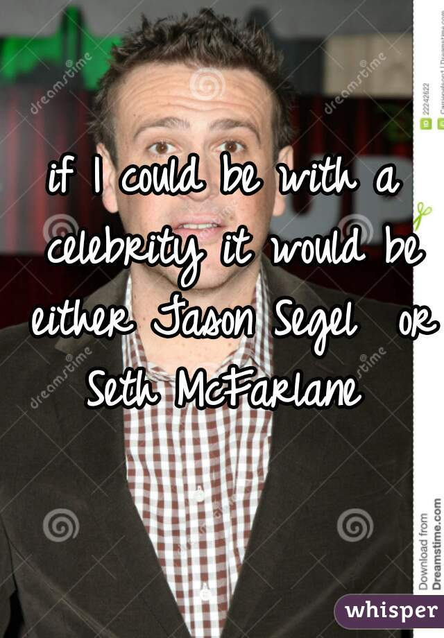 if I could be with a celebrity it would be either Jason Segel  or Seth McFarlane