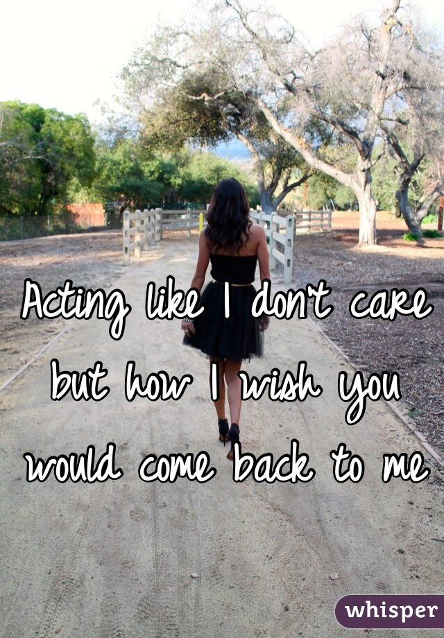 Acting like I don't care but how I wish you would come back to me