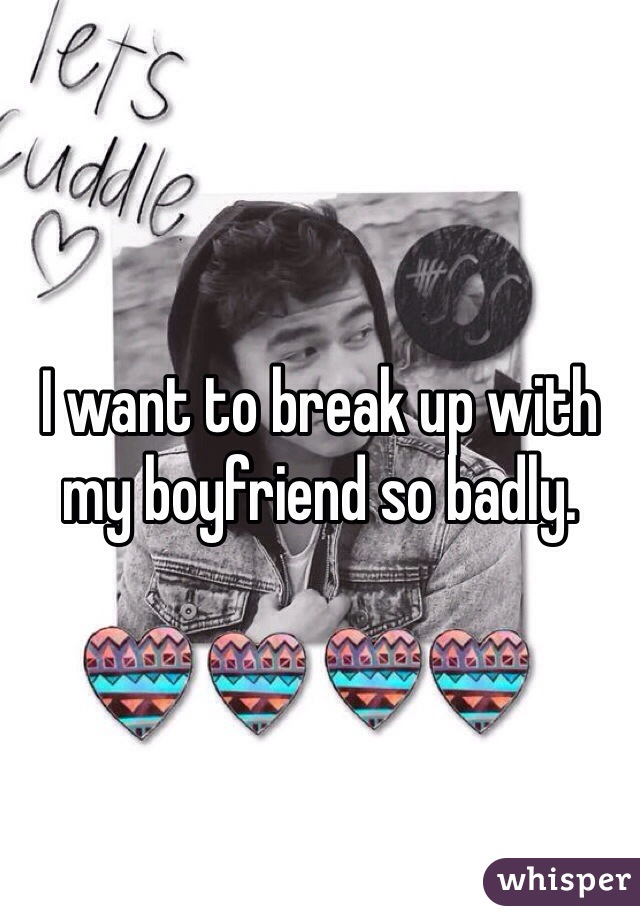 I want to break up with my boyfriend so badly.