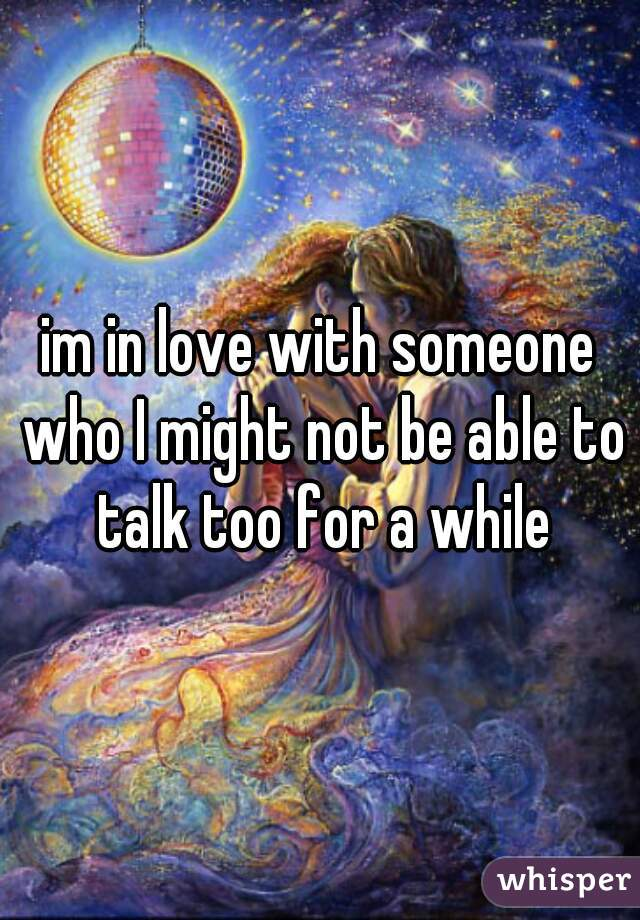 im in love with someone who I might not be able to talk too for a while
